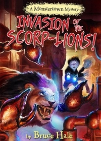 Bruce Hale - Invasion of the Scorp-lions - A Monstertown Mystery.