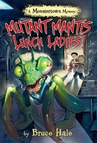 Bruce Hale - Mutant Mantis Lunch Ladies! - A Monstertown Mystery.