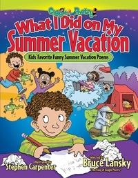 Bruce Lansky et Stephen Carpenter - What I Did on My Summer Vacation - Kids' Favorite Funny Summer Vacation Poems.