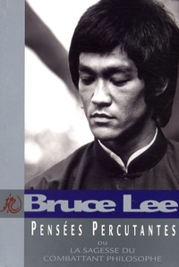 Bruce Lee - Pensées Percutantes - La sagesse du combattant philosophe.