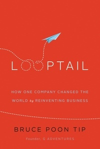 Bruce Poon Tip - Looptail - How One Company Changed the World by Reinventing Business.