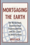Bruce Rich - Mortgaging the Earth - The World Bank, Environmental Impoverishment, and the Crisis of Development.