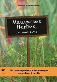 Brunhilde Bross-Burkhardt - Mauvaises herbes, je vous aime ! - Du bon usage des plantes sauvages au jardin et à la ville.