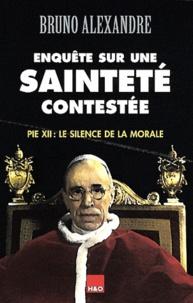 Bruno Alexandre - Enquête sur une sainteté contestée - Pie XII : Le silence de la morale.