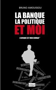 Bruno Amoussou - La banque, la politique et moi.
