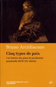 Bruno Arcidiacono - Cinq types de paix - Une histoire des plans de pacification perpétuelle (XVIIe-XXe siècles).