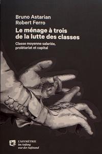 Bruno Astarian et Robert Ferro - Le ménage à trois de la lutte des classes - Classe moyenne salariée, prolétariat et capital.