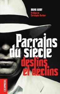 Bruno Aubry - Parrains du siècle - Destins et déclins.