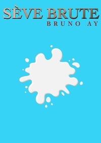 Bruno Ay - Sève brute.
