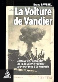 Bruno Baverel - La voiture de Vandier - Histoire de l'explosion de la poudrerie Vandier le 1er mai 1916 à La Rochelle.