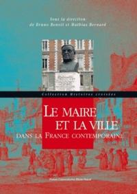 Bruno Benoît et Mathias Bernard - Le maire et la ville dans la France contemporaine.