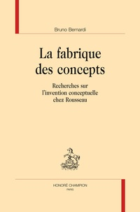 Bruno Bernardi - La fabrique des concepts - Recherches sur l'invention conceptuelle chez Rousseau.