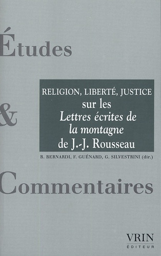 Bruno Bernardi et Florent Guénard - La religion, la liberté, la justice - Un commentaire des Lettres écrites de la montagne de Jean-Jacques Rousseau.