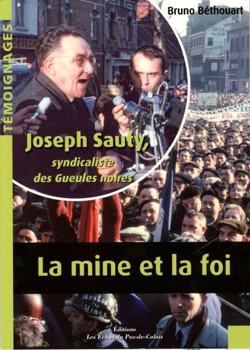 Bruno Béthouart - La mine et la foi - Joseph Sauty, syndicaliste des Gueules noires.