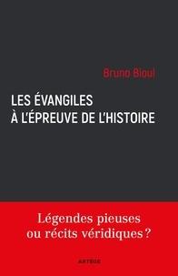 Bruno Bioul - Les Evangiles à l'épreuve de l'histoire - Légendes pieuses ou récits véridiques ?.