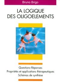Bruno Brigo - La logique des oligoéléments - Questions-réponses, propriétés et applications thérapeutiques, schémas de synthèse.