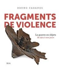 Bruno Cabanes - Fragments de violence - La guerre en objets de 1914 à nos jours.