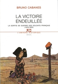 Bruno Cabanes - La victoire endeuillée - La sortie de guerre des soldats français (1918-1920).