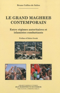 Bruno Callies de Salies - Le Grand Maghreb contemporain - Entre régimes autoritaires et islamistes combattants.