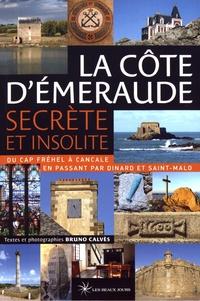 Bruno Calvès - La Côte d'Emeraude secrète et insolite - Du Cap Fréhel à Cancale en passant par Dinard et Saint-Malo.