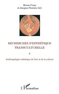 Bruno Cany et Jacques Poulain - Recherches d'esthétique transculturelle - Tome 3, Anthropologie esthétique de l'art et de la culture.