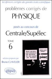 Bruno Clavelier - Problèmes corrigés de physique posés au concours de Centrale/Supélec - Tome 6.