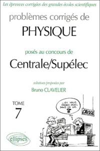 Bruno Clavelier - Problèmes corrigés de Physique posés au concours de Centrale / Supélec - Tome 7.
