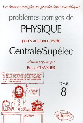 Bruno Clavelier - Problèmes corrigés de physique posés au concours de Centrale/Supélec - Tome 8.