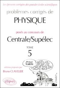 Bruno Clavelier - Problèmes de physique posés aux concours de Centrale/Supélec - Tome 5.