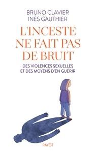 Bruno Clavier et Inès Gauthier - L'inceste ne fait pas de bruit - Des violences sexuelles et des moyens d'en guérir.