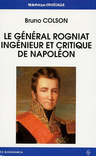 Bruno Colson - Le Général Rogniat - Ingénieur et critique de Napoléon.