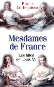 Bruno Cortequisse - Mesdames de France. - Les filles de Louis XV.