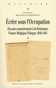 Bruno Curatolo et François Marcot - Ecrire sous l'Occupation - Du non-consentement à la Résistance, France-Belgique-Pologne 1940-1945.