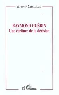 Bruno Curatolo - Raymond Guérin - Une écriture de la dérision.