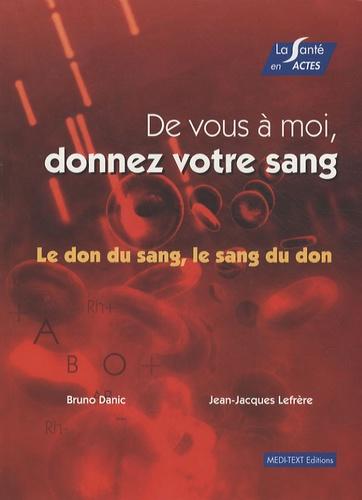 Bruno Danic et Jean-Jacques Lefrère - De vous à moi, donnez votre sang - Le don du sang, le sang du don.