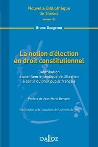 Bruno Daugeron - La notion d'élection en droit constitutionnel - Contribution à une théorie juridique de l'élection à partir du droit public français.