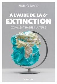Bruno David - A l'aube de la 6e extinction - Comment habiter la Terre.