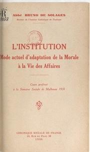 Bruno de Solages - L'institution, mode actuel d'adaptation de la morale à la vie des affaires - Cours professé à la Semaine sociale de Mulhouse 1931.