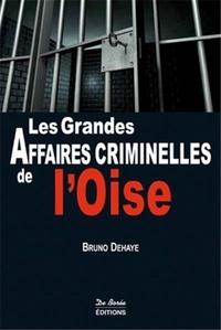 Bruno Dehaye - Les grandes affaires criminelles de l'Oise.