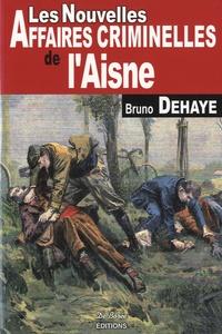 Bruno Dehaye - Les nouvelles affaires criminelles de l'Aisne.