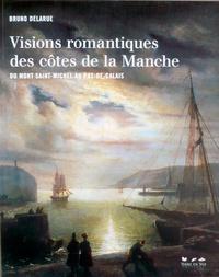 Bruno Delarue - Visions romantiques des côtes de la Manche - Du Mont Saint-Michel au Pas-de-Calais.