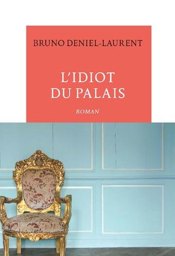 Bruno Deniel-Laurent - L'idiot du palais.