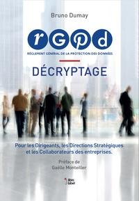 Bruno Dumay - RGPD Règlement Général de la Protection des Données - Décryptage pour les dirigeants, les directeurs stratégiques et les collaborateurs des entreprises.