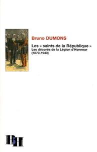 """Bruno Dumons - Les """"saints de la République"""" - Les décorés de la Légion d'Honneur (1870-1940)."""