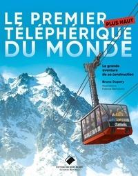 Bruno Dupety - Le premier plus haut téléphérique du monde - La grande aventure de sa construction.