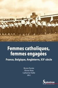 Bruno Duriez et Olivier Rota - Femmes catholiques, femmes engagées - France, Belgique, Angleterre, XXe siècle.