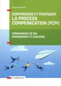 Bruno Dusollier - Comprendre et pratiquer la Process Communication (PCM) - Un outil de connaissance de soi, management et coaching.