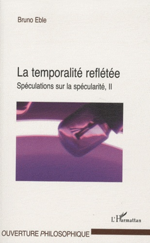 Bruno Eble - La temporalité reflétée - Volume 2 : Spéculations sur la spécularité.