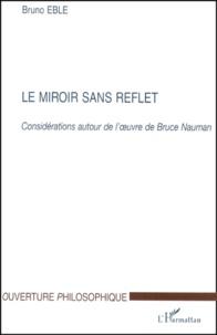 Bruno Eble - Le miroir sans reflet. - Considérations autour de l'oeuvre de Bruce Nauman.