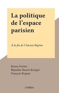 Bruno Fortier et Blandine Barret-Kriegel - La politique de l'espace parisien - À la fin de l'Ancien Régime.